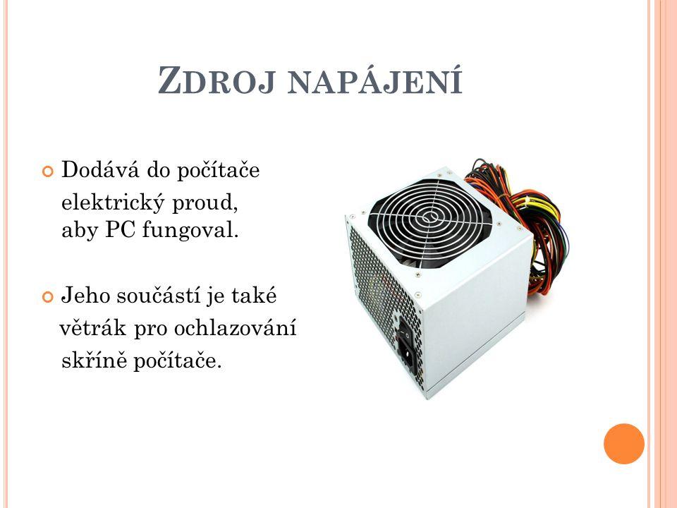 Z DROJ NAPÁJENÍ Dodává do počítače elektrický proud, aby PC fungoval.