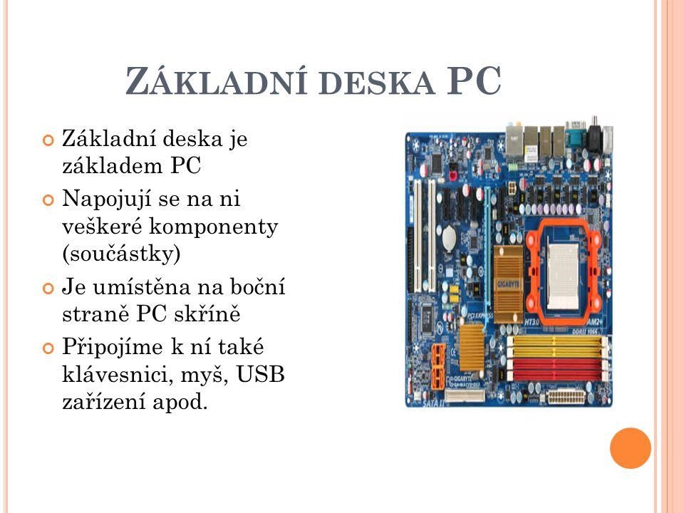 Z ÁKLADNÍ DESKA PC Základní deska je základem PC Napojují se na ni veškeré komponenty (součástky) Je umístěna na boční straně PC skříně Připojíme k ní také klávesnici, myš, USB zařízení apod.