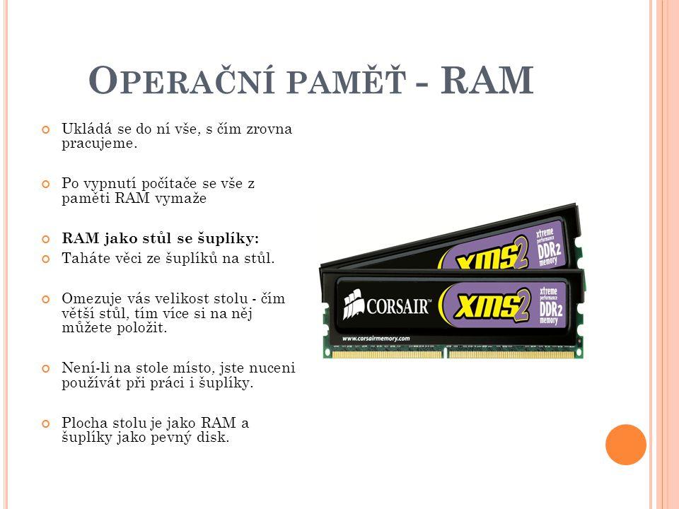 O PERAČNÍ PAMĚŤ - RAM Ukládá se do ní vše, s čím zrovna pracujeme.
