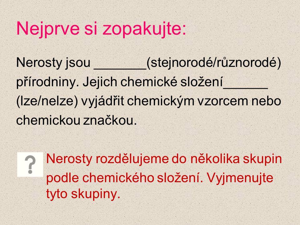 Nejprve si zopakujte: Nerosty jsou _______(stejnorodé/různorodé) přírodniny. Jejich chemické složení______ (lze/nelze) vyjádřit chemickým vzorcem nebo