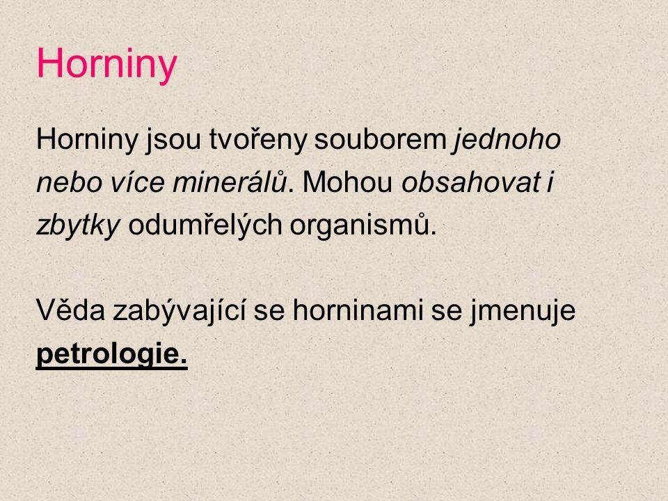 Horniny Horniny jsou tvořeny souborem jednoho nebo více minerálů. Mohou obsahovat i zbytky odumřelých organismů. Věda zabývající se horninami se jmenu