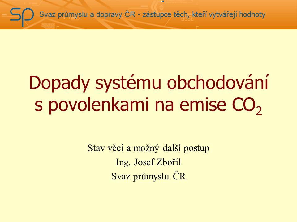 Svaz průmyslu a dopravy ČR - zástupce těch, kteří vytvářejí hodnoty Dopady systému obchodování s povolenkami na emise CO 2 Stav věci a možný další postup Ing.