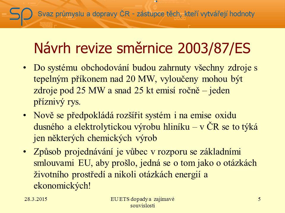 Svaz průmyslu a dopravy ČR - zástupce těch, kteří vytvářejí hodnoty Návrh revize směrnice 2003/87/ES Do systému obchodování budou zahrnuty všechny zdroje s tepelným příkonem nad 20 MW, vyloučeny mohou být zdroje pod 25 MW a snad 25 kt emisí ročně – jeden příznivý rys.