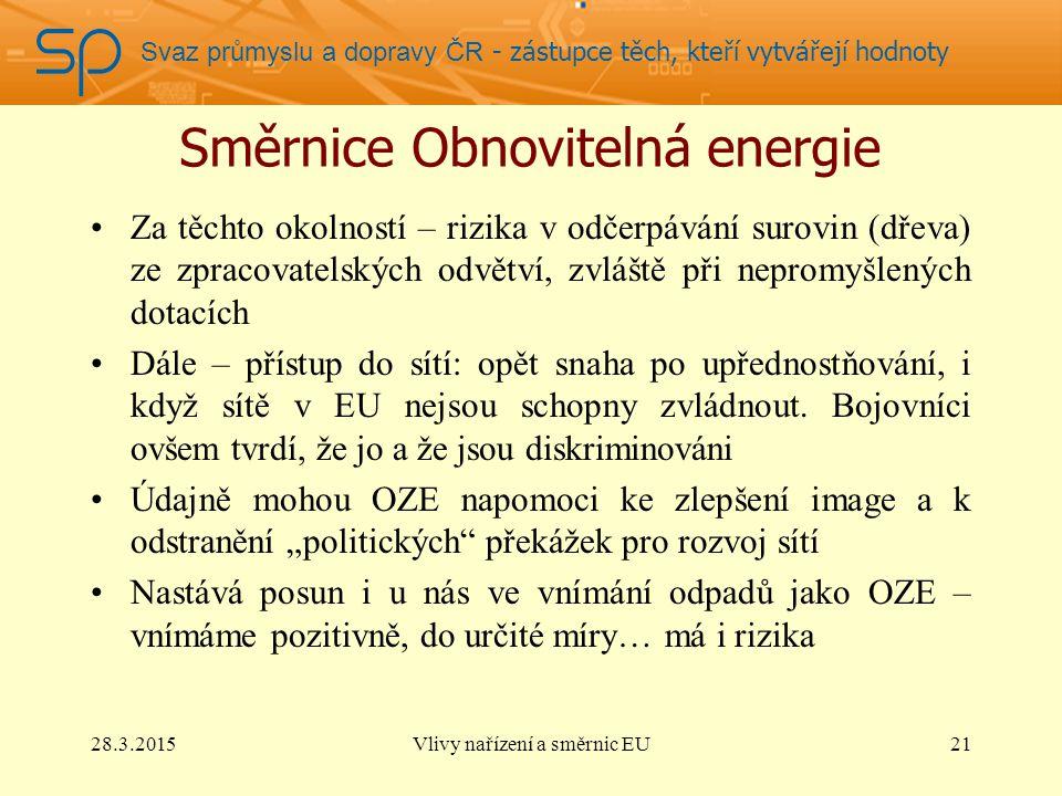 Svaz průmyslu a dopravy ČR - zástupce těch, kteří vytvářejí hodnoty Směrnice Obnovitelná energie Za těchto okolností – rizika v odčerpávání surovin (dřeva) ze zpracovatelských odvětví, zvláště při nepromyšlených dotacích Dále – přístup do sítí: opět snaha po upřednostňování, i když sítě v EU nejsou schopny zvládnout.