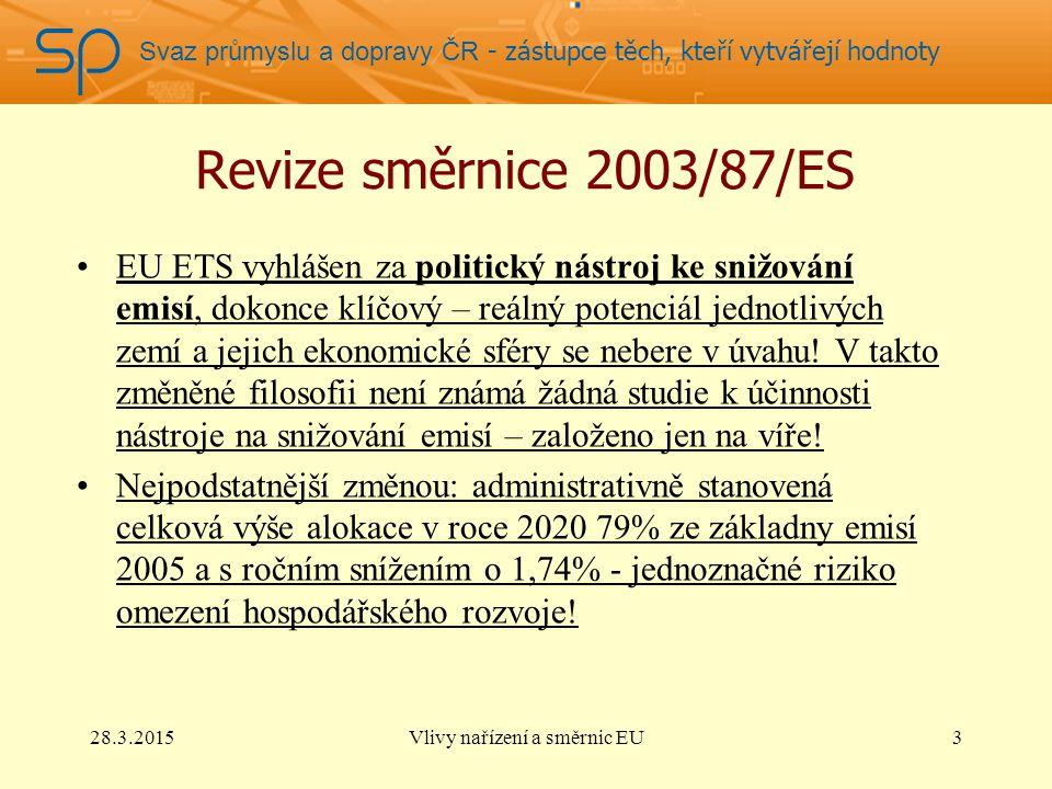 Svaz průmyslu a dopravy ČR - zástupce těch, kteří vytvářejí hodnoty Revize směrnice 2003/87/ES EU ETS vyhlášen za politický nástroj ke snižování emisí, dokonce klíčový – reálný potenciál jednotlivých zemí a jejich ekonomické sféry se nebere v úvahu.