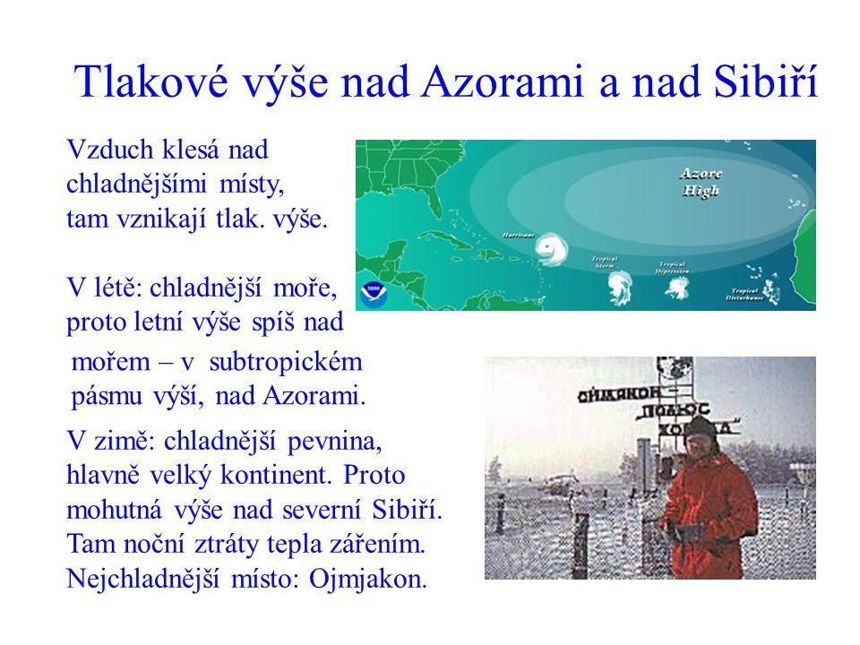 Tlakové výše nad Azorami a nad Sibiří Vzduch klesá nad chladnějšími místy, tam vznikají tlak. výše. V létě: chladnější moře, proto letní výše spíš nad