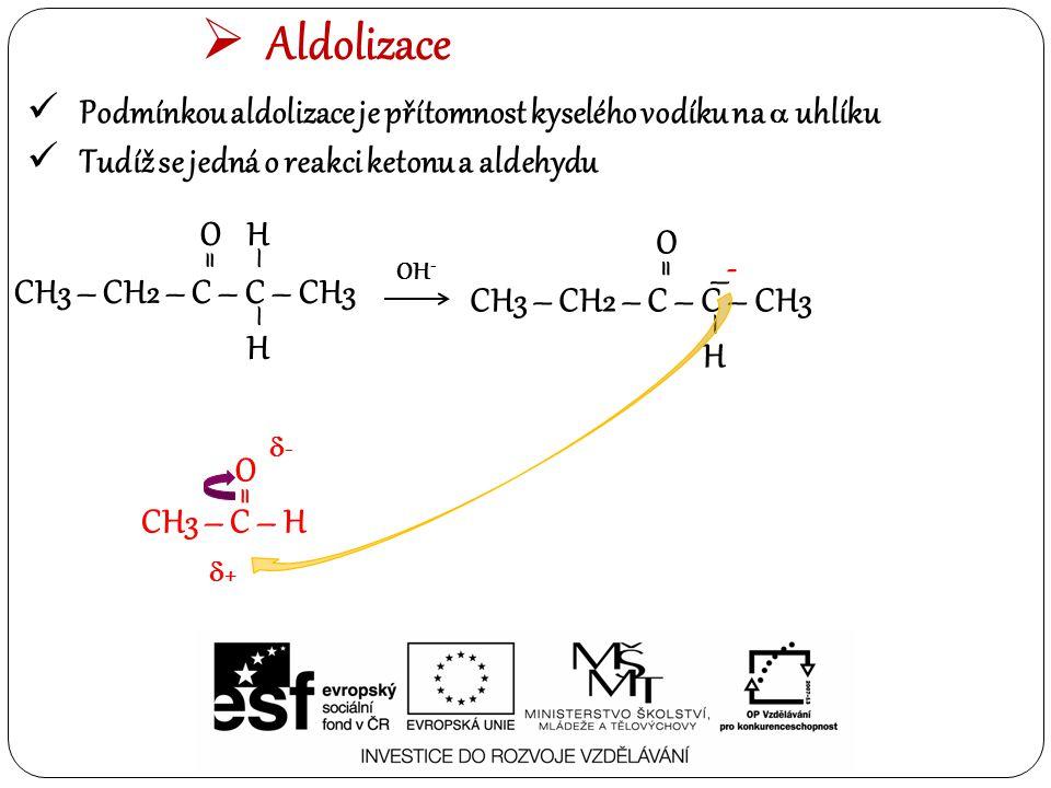  Aldolizace Podmínkou aldolizace je přítomnost kyselého vodíku na  uhlíku Tudíž se jedná o reakci ketonu a aldehydu CH3 – C – H O = OH - CH3 – CH2