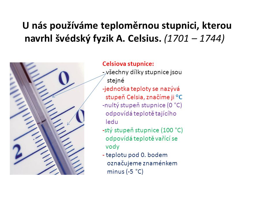 U nás používáme teploměrnou stupnici, kterou navrhl švédský fyzik A. Celsius. (1701 – 1744) Celsiova stupnice: - všechny dílky stupnice jsou stejné -j
