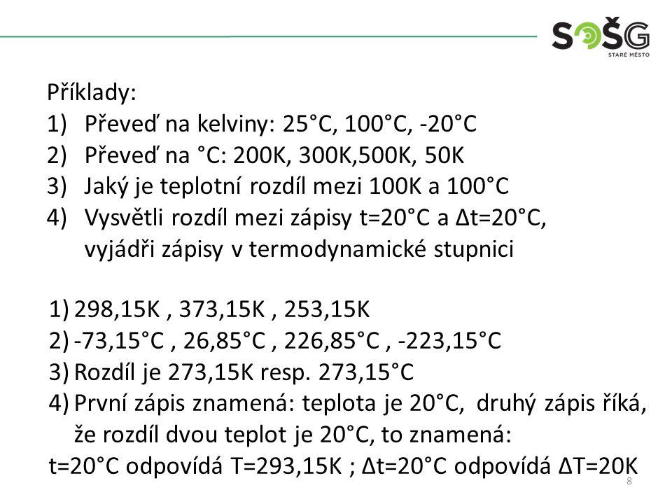 8 Příklady: 1)Převeď na kelviny: 25°C, 100°C, -20°C 2)Převeď na °C: 200K, 300K,500K, 50K 3)Jaký je teplotní rozdíl mezi 100K a 100°C 4)Vysvětli rozdíl mezi zápisy t=20°C a Δt=20°C, vyjádři zápisy v termodynamické stupnici 1)298,15K, 373,15K, 253,15K 2)-73,15°C, 26,85°C, 226,85°C, -223,15°C 3)Rozdíl je 273,15K resp.