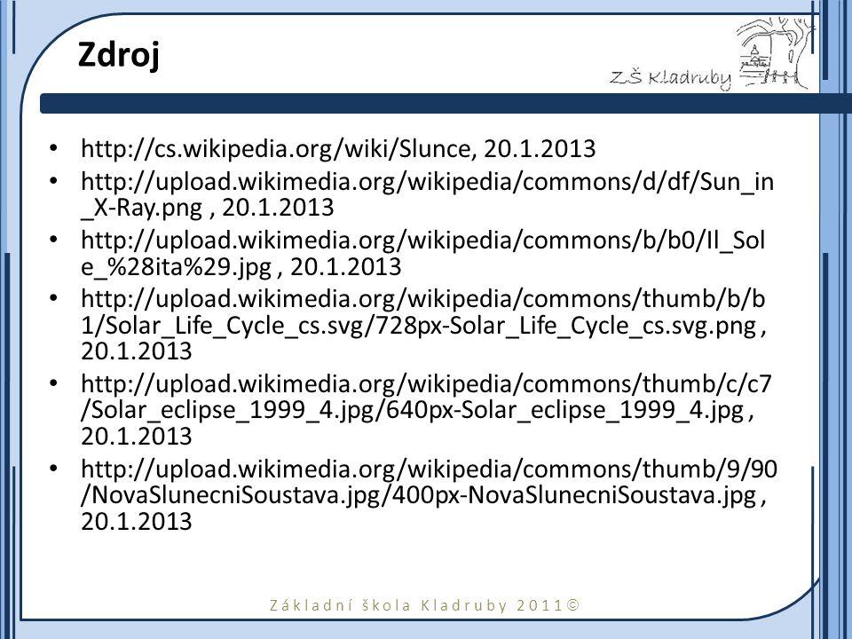 Základní škola Kladruby 2011  Zdroj http://cs.wikipedia.org/wiki/Slunce, 20.1.2013 http://upload.wikimedia.org/wikipedia/commons/d/df/Sun_in _X-Ray.png, 20.1.2013 http://upload.wikimedia.org/wikipedia/commons/b/b0/Il_Sol e_%28ita%29.jpg, 20.1.2013 http://upload.wikimedia.org/wikipedia/commons/thumb/b/b 1/Solar_Life_Cycle_cs.svg/728px-Solar_Life_Cycle_cs.svg.png, 20.1.2013 http://upload.wikimedia.org/wikipedia/commons/thumb/c/c7 /Solar_eclipse_1999_4.jpg/640px-Solar_eclipse_1999_4.jpg, 20.1.2013 http://upload.wikimedia.org/wikipedia/commons/thumb/9/90 /NovaSlunecniSoustava.jpg/400px-NovaSlunecniSoustava.jpg, 20.1.2013