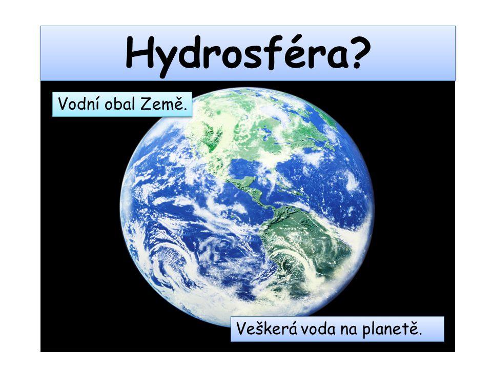 Hydrosféra? Vodní obal Země. Veškerá voda na planetě.