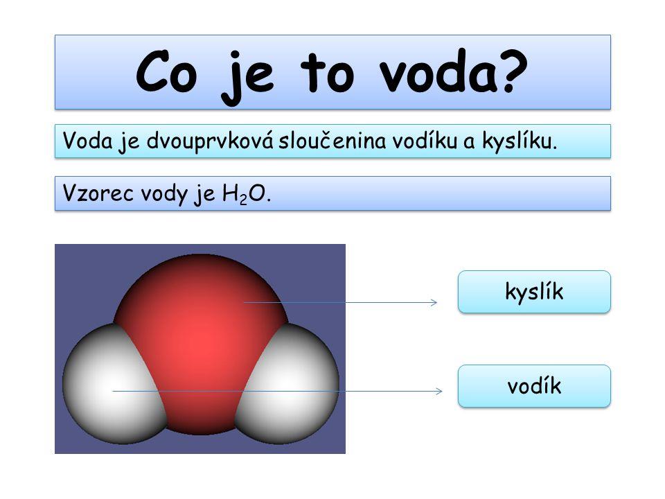 Co je to voda? Voda je dvouprvková sloučenina vodíku a kyslíku. Vzorec vody je H 2 O. kyslík vodík
