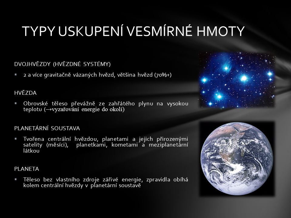 MĚSÍC  přirozená družice je vesmírné těleso přirozeného původu pohybující se po oběžné dráze kolem jiného (většího) vesmírného tělesa, kterým může být planeta, trpasličí planeta nebo planetka METEOROIDY A METEORITY  Menší než 100m (jinak planetky), meteoroidy mezi planetkami, meteority jsou původní meteoroidy menších rozměrů, které dopadly na povrch, světelný jev v atmosféře – meteor KOMETY  Objekt podobný planetce, především z ledu a prachu, obíhají po excentrické dráze, nápadné ohony DALŠÍ VESMÍRNÁ TĚLESA