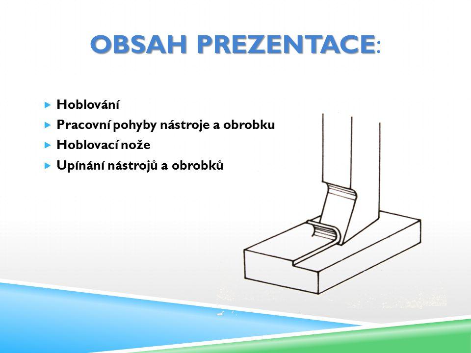 OBSAH PREZENTACE OBSAH PREZENTACE:  Hoblování  Pracovní pohyby nástroje a obrobku  Hoblovací nože  Upínání nástrojů a obrobků