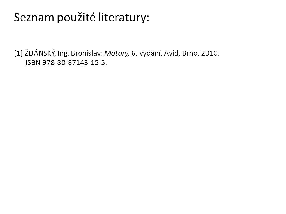Seznam použité literatury: [1] ŽDÁNSKÝ, Ing. Bronislav: Motory, 6. vydání, Avid, Brno, 2010. ISBN 978-80-87143-15-5.