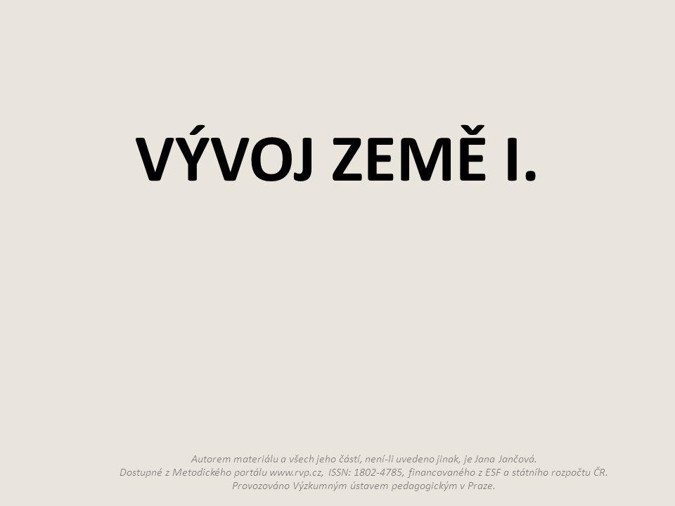 VÝVOJ ZEMĚ I. Autorem materiálu a všech jeho částí, není-li uvedeno jinak, je Jana Jančová. Dostupné z Metodického portálu www.rvp.cz, ISSN: 1802-4785