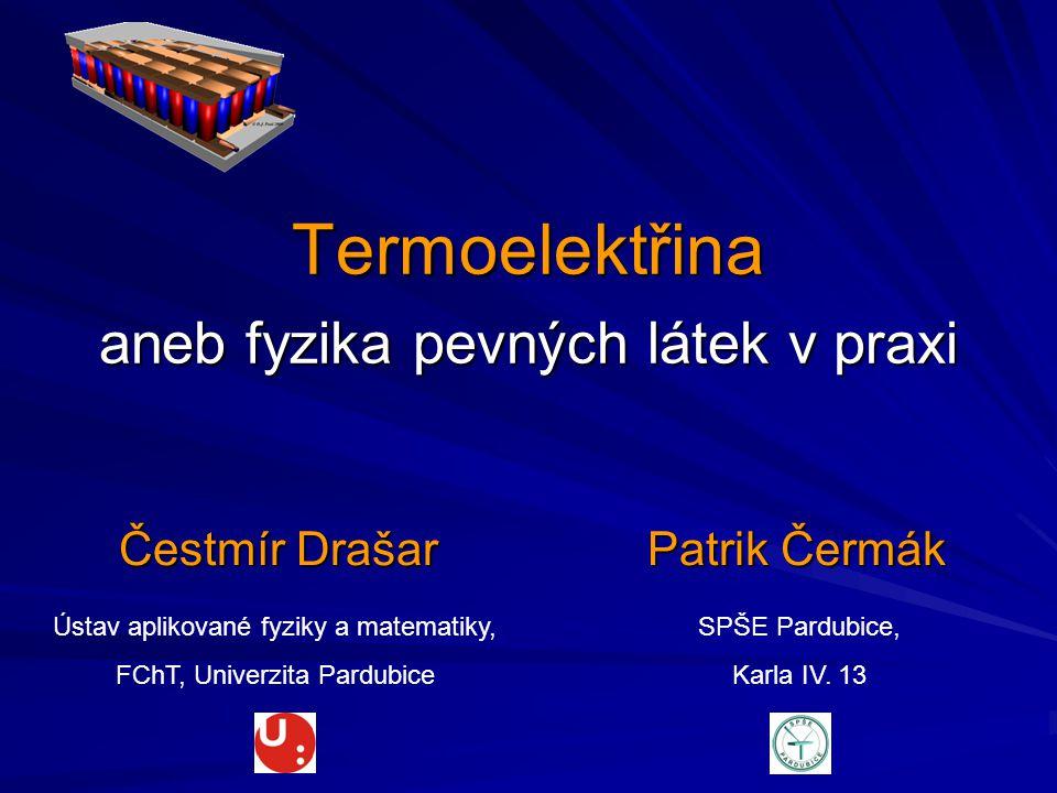 Termoelektřina aneb fyzika pevných látek v praxi Čestmír DrašarPatrik Čermák Ústav aplikované fyziky a matematiky, FChT, Univerzita Pardubice SPŠE Par