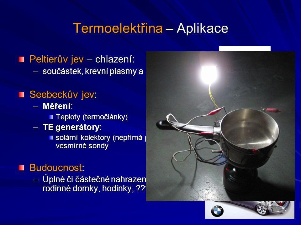 Termoelektřina – Aplikace Peltierův jev – chlazení: –součástek, krevní plasmy a sér, autocamping Seebeckův jev: –Měření: Teploty (termočlánky) –TE gen