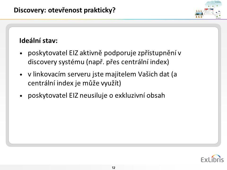 12 Discovery: otevřenost prakticky? Ideální stav: poskytovatel EIZ aktivně podporuje zpřístupnění v discovery systému (např. přes centrální index) v l