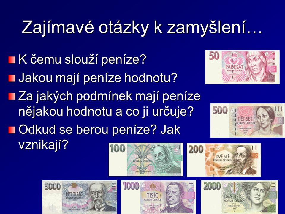 Zajímavé otázky k zamyšlení… K čemu slouží peníze? Jakou mají peníze hodnotu? Za jakých podmínek mají peníze nějakou hodnotu a co ji určuje? Odkud se