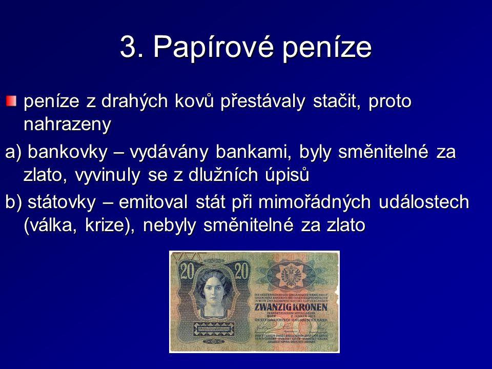 3. Papírové peníze peníze z drahých kovů přestávaly stačit, proto nahrazeny a) bankovky – vydávány bankami, byly směnitelné za zlato, vyvinuly se z dl
