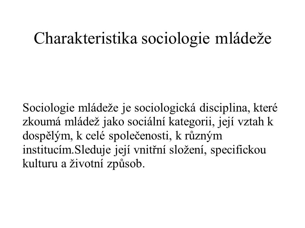 Charakteristika sociologie mládeže Sociologie mládeže je sociologická disciplina, které zkoumá mládež jako sociální kategorii, její vztah k dospělým,