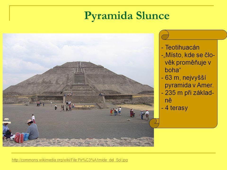 """Pyramida Slunce http://commons.wikimedia.org/wiki/File:Pir%C3%A1mide_del_Sol.jpg - Teotihuacán -""""Místo, kde se člo- věk proměňuje v boha - 63 m, nejvyšší pyramida v Amer."""
