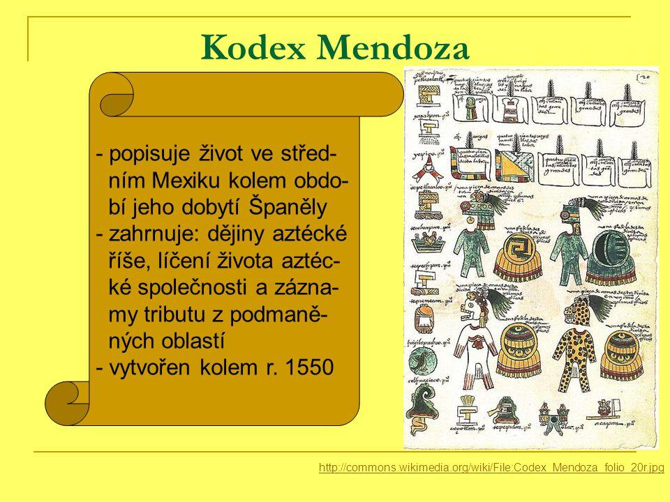 Kodex Mendoza http://commons.wikimedia.org/wiki/File:Codex_Mendoza_folio_20r.jpg - popisuje život ve střed- ním Mexiku kolem obdo- bí jeho dobytí Španěly - zahrnuje: dějiny aztécké říše, líčení života aztéc- ké společnosti a zázna- my tributu z podmaně- ných oblastí - vytvořen kolem r.