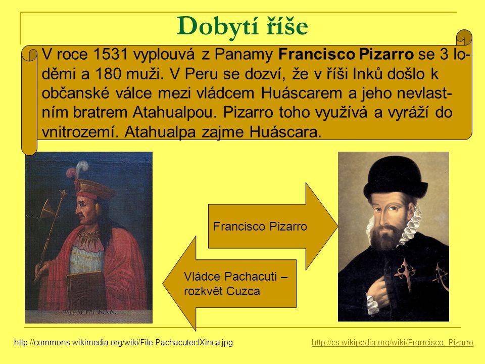 Dobytí říše http://cs.wikipedia.org/wiki/Francisco_Pizarrohttp://commons.wikimedia.org/wiki/File:PachacutecIXinca.jpg Vládce Pachacuti – rozkvět Cuzca Francisco Pizarro V roce 1531 vyplouvá z Panamy Francisco Pizarro se 3 lo- děmi a 180 muži.