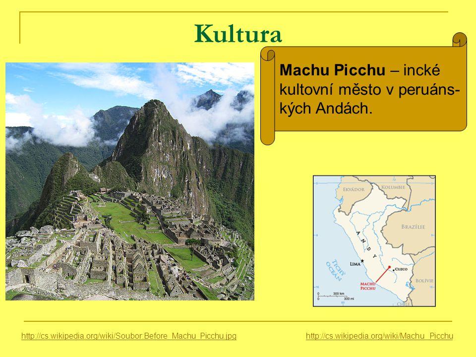 Kultura http://cs.wikipedia.org/wiki/Soubor:Before_Machu_Picchu.jpg Machu Picchu – incké kultovní město v peruáns- kých Andách.