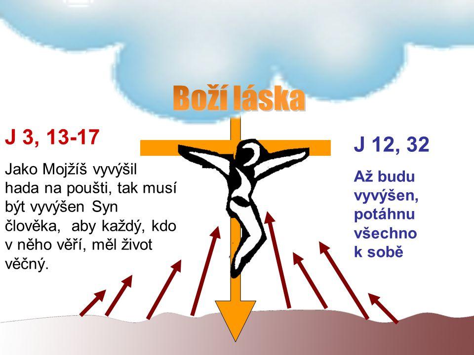 J 3, 13-17 Jako Mojžíš vyvýšil hada na poušti, tak musí být vyvýšen Syn člověka, aby každý, kdo v něho věří, měl život věčný.