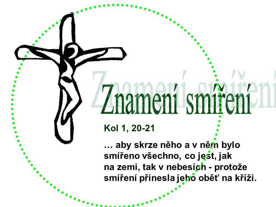 Kol 1, 20-21 … aby skrze něho a v něm bylo smířeno všechno, co jest, jak na zemi, tak v nebesích - protože smíření přinesla jeho oběť na kříži.