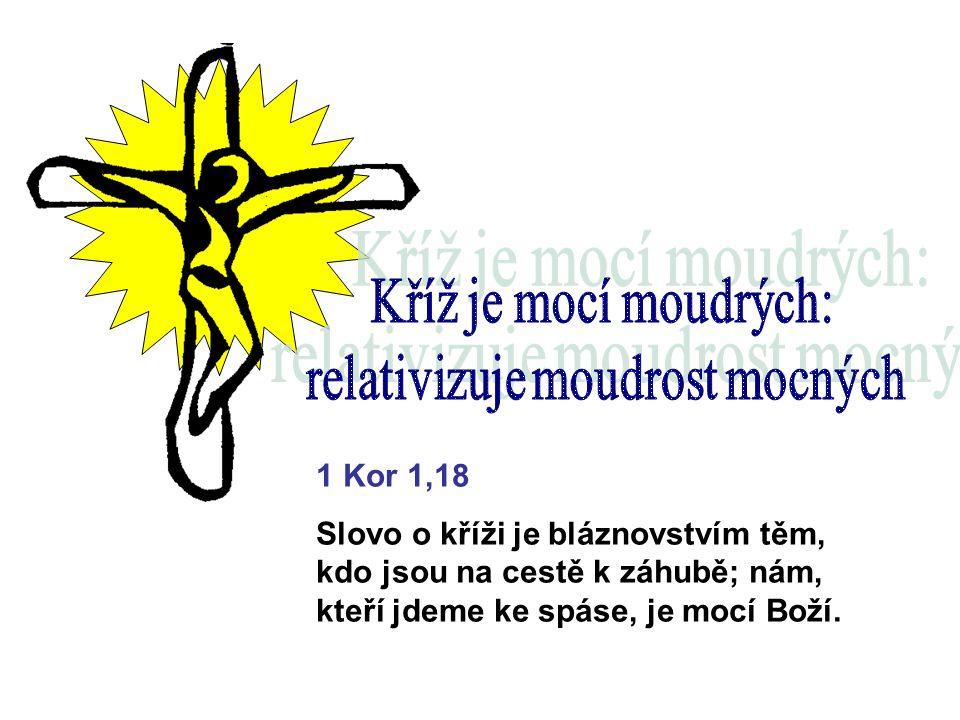 1 Kor 1,18 Slovo o kříži je bláznovstvím těm, kdo jsou na cestě k záhubě; nám, kteří jdeme ke spáse, je mocí Boží.