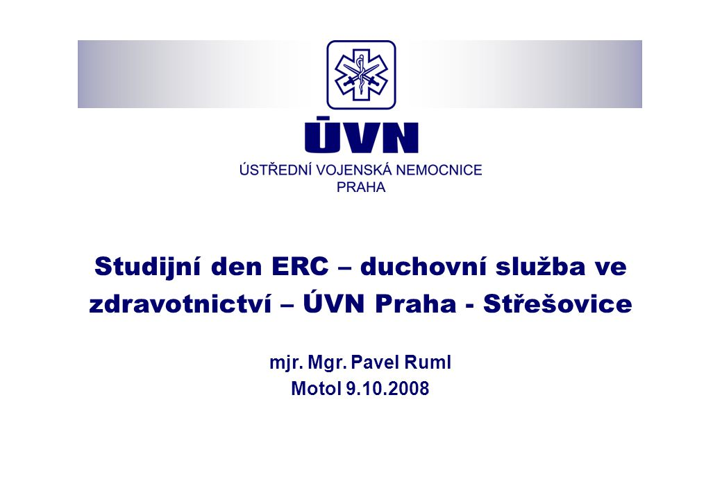 Studijní den ERC – duchovní služba ve zdravotnictví – ÚVN Praha - Střešovice mjr. Mgr. Pavel Ruml Motol 9.10.2008