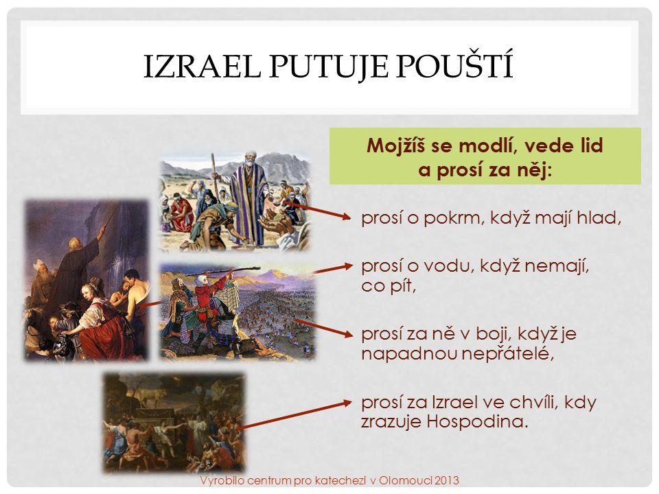 IZRAEL PUTUJE POUŠTÍ Mojžíš se modlí, vede lid a prosí za něj: -prosí o pokrm, když mají hlad, -prosí o vodu, když nemají, co pít, -prosí za ně v boji, když je napadnou nepřátelé, -prosí za Izrael ve chvíli, kdy zrazuje Hospodina.
