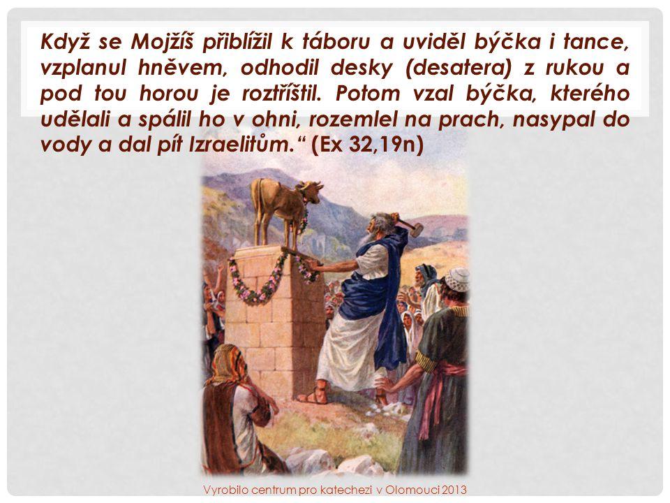 Když se Mojžíš přiblížil k táboru a uviděl býčka i tance, vzplanul hněvem, odhodil desky (desatera) z rukou a pod tou horou je roztříštil.