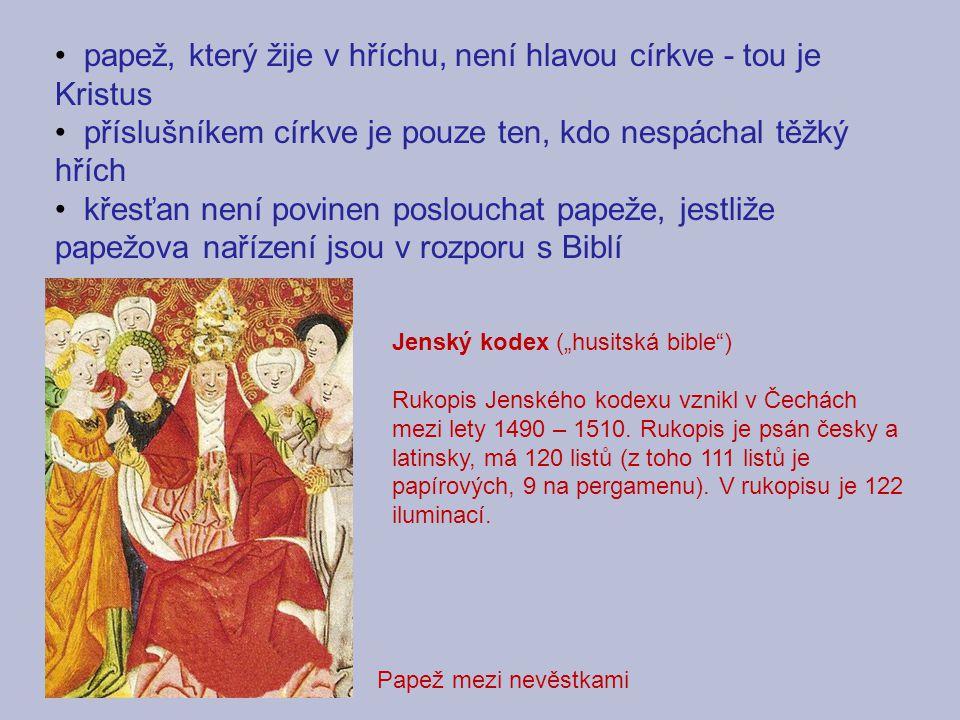 """papež, který žije v hříchu, není hlavou církve - tou je Kristus příslušníkem církve je pouze ten, kdo nespáchal těžký hřích křesťan není povinen poslouchat papeže, jestliže papežova nařízení jsou v rozporu s Biblí Jenský kodex (""""husitská bible ) Rukopis Jenského kodexu vznikl v Čechách mezi lety 1490 – 1510."""