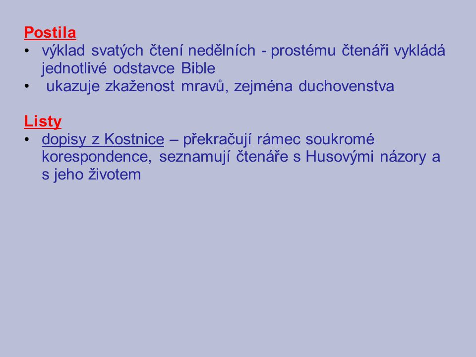 Postila výklad svatých čtení nedělních - prostému čtenáři vykládá jednotlivé odstavce Bible ukazuje zkaženost mravů, zejména duchovenstva Listy dopisy z Kostnice – překračují rámec soukromé korespondence, seznamují čtenáře s Husovými názory a s jeho životem