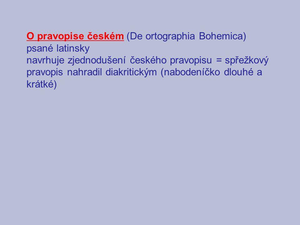 O pravopise českém (De ortographia Bohemica) psané latinsky navrhuje zjednodušení českého pravopisu = spřežkový pravopis nahradil diakritickým (nabodeníčko dlouhé a krátké)