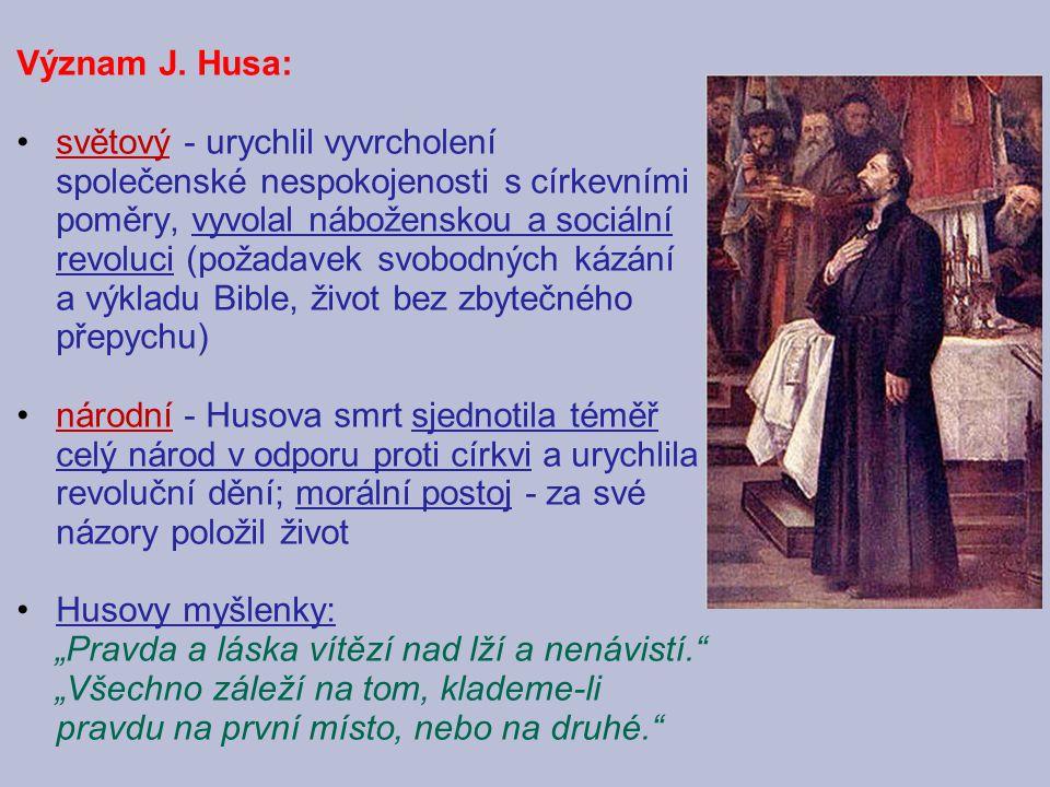 Význam J. Husa: světový - urychlil vyvrcholení společenské nespokojenosti s církevními poměry, vyvolal náboženskou a sociální revoluci (požadavek svob