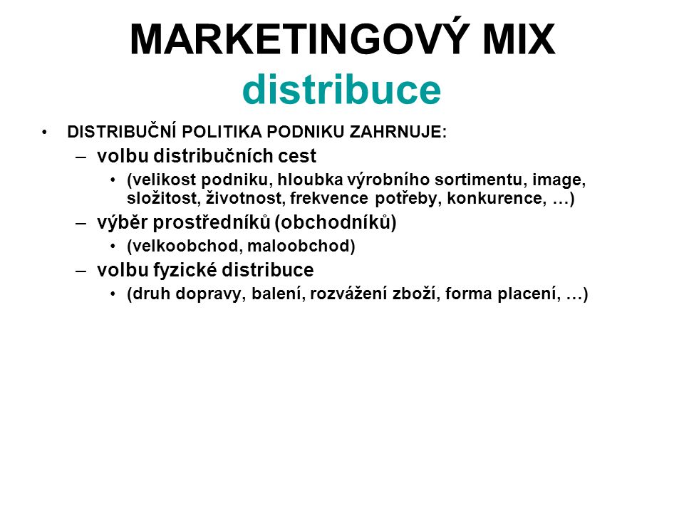 MARKETINGOVÝ MIX distribuce DISTRIBUČNÍ POLITIKA PODNIKU ZAHRNUJE: –volbu distribučních cest (velikost podniku, hloubka výrobního sortimentu, image, složitost, životnost, frekvence potřeby, konkurence, …) –výběr prostředníků (obchodníků) (velkoobchod, maloobchod) –volbu fyzické distribuce (druh dopravy, balení, rozvážení zboží, forma placení, …)
