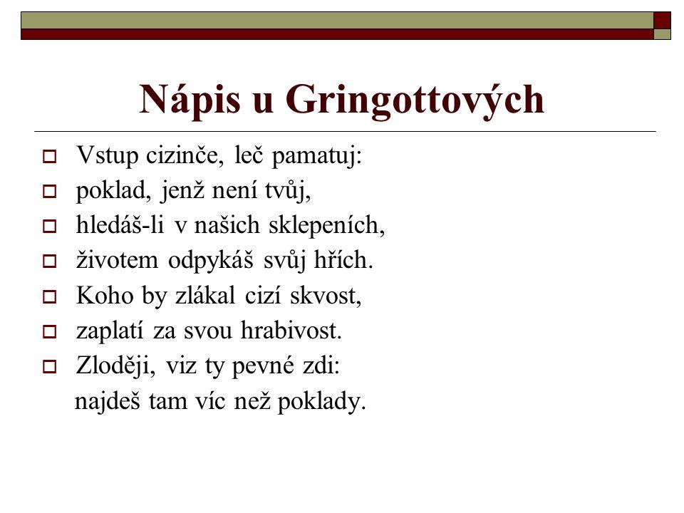 Nápis u Gringottových  Vstup cizinče, leč pamatuj:  poklad, jenž není tvůj,  hledáš-li v našich sklepeních,  životem odpykáš svůj hřích.
