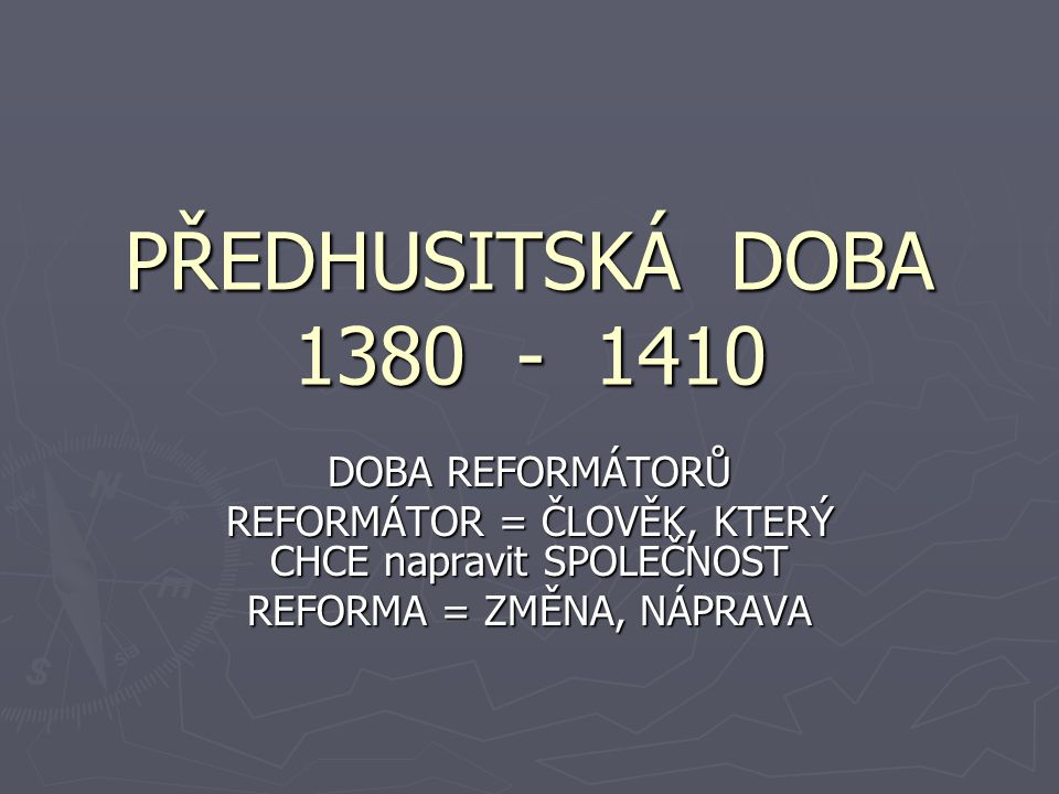 PŘEDHUSITSKÁ DOBA 1380 - 1410 DOBA REFORMÁTORŮ REFORMÁTOR = ČLOVĚK, KTERÝ CHCE napravit SPOLEČNOST REFORMA = ZMĚNA, NÁPRAVA