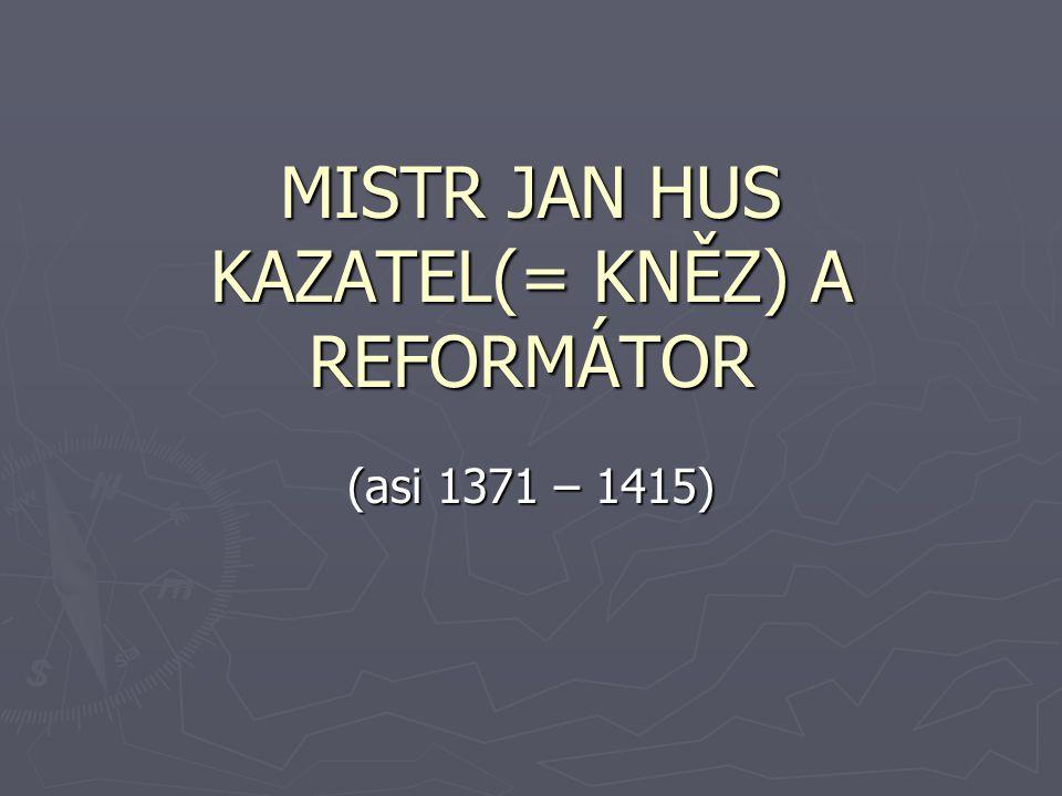 MISTR JAN HUS KAZATEL(= KNĚZ) A REFORMÁTOR (asi 1371 – 1415)