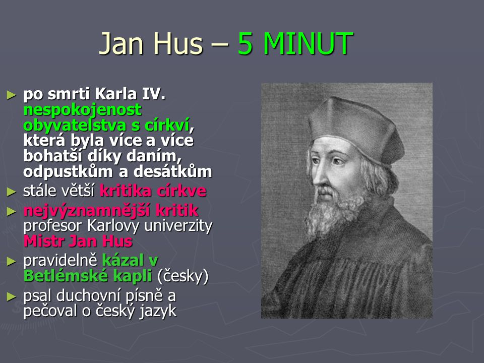Jan Hus – 5 MINUT ► po smrti Karla IV. nespokojenost obyvatelstva s církví, která byla více a více bohatší díky daním, odpustkům a desátkům ► stále vě