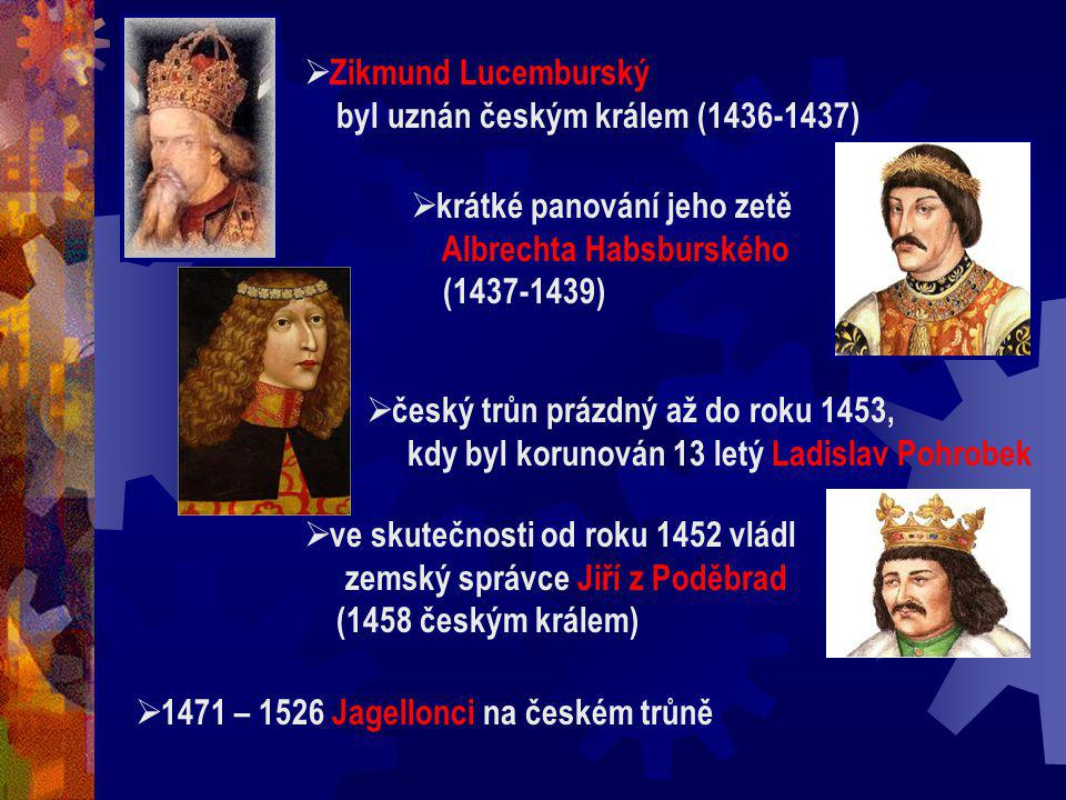  Zikmund Lucemburský byl uznán českým králem (1436-1437)  krátké panování jeho zetě Albrechta Habsburského (1437-1439)  český trůn prázdný až do roku 1453, kdy byl korunován 13 letý Ladislav Pohrobek  ve skutečnosti od roku 1452 vládl zemský správce Jiří z Poděbrad (1458 českým králem)  1471 – 1526 Jagellonci na českém trůně