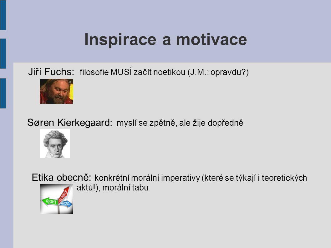Inspirace a motivace Jiří Fuchs: filosofie MUSÍ začít noetikou (J.M.: opravdu?) Søren Kierkegaard: myslí se zpětně, ale žije dopředně Etika obecně: konkrétní morální imperativy (které se týkají i teoretických aktů!), morální tabu