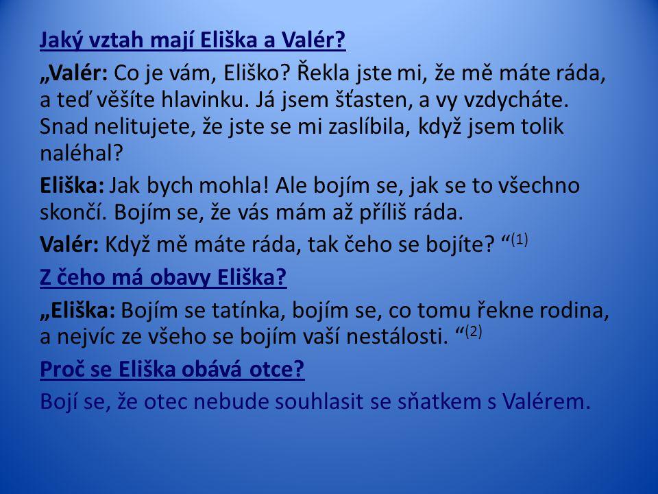 """Jaký vztah mají Eliška a Valér? """"Valér: Co je vám, Eliško? Řekla jste mi, že mě máte ráda, a teď věšíte hlavinku. Já jsem šťasten, a vy vzdycháte. Sna"""
