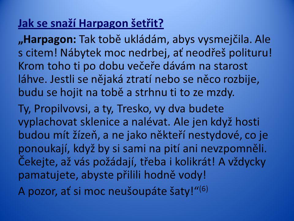 """Jak se snaží Harpagon šetřit? """"Harpagon: Tak tobě ukládám, abys vysmejčila. Ale s citem! Nábytek moc nedrbej, ať neodřeš polituru! Krom toho ti po dob"""