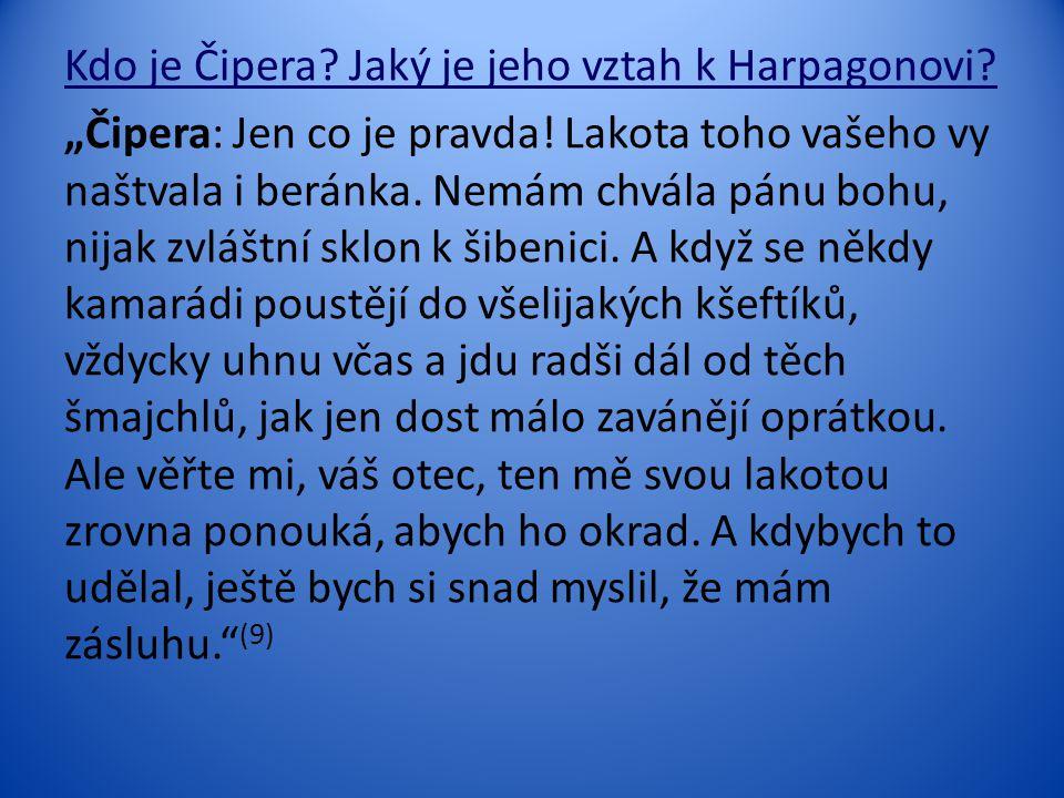 """Kdo je Čipera? Jaký je jeho vztah k Harpagonovi? """"Čipera: Jen co je pravda! Lakota toho vašeho vy naštvala i beránka. Nemám chvála pánu bohu, nijak zv"""